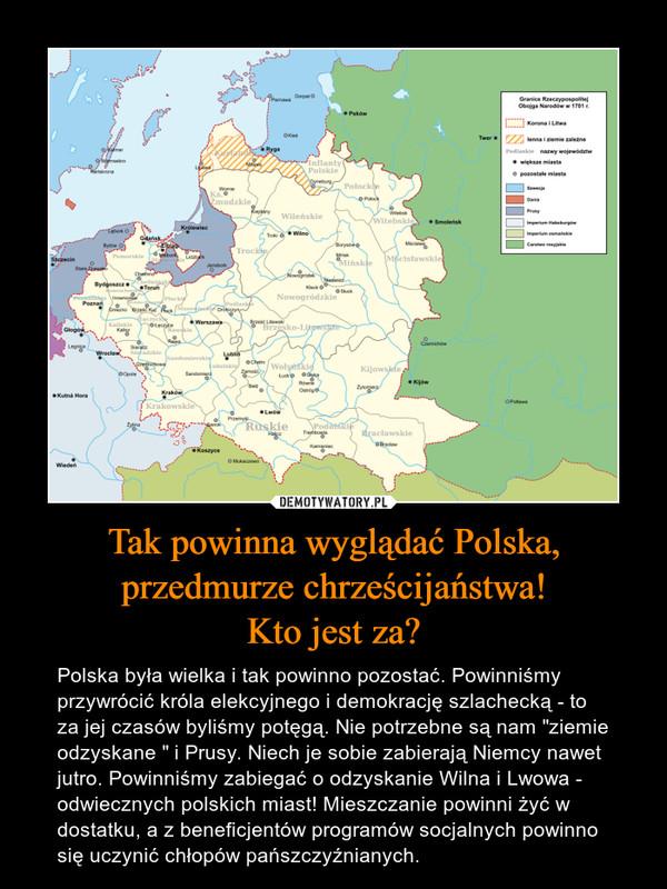 """Tak powinna wyglądać Polska, przedmurze chrześcijaństwa!Kto jest za? – Polska była wielka i tak powinno pozostać. Powinniśmy przywrócić króla elekcyjnego i demokrację szlachecką - to za jej czasów byliśmy potęgą. Nie potrzebne są nam """"ziemie odzyskane """" i Prusy. Niech je sobie zabierają Niemcy nawet jutro. Powinniśmy zabiegać o odzyskanie Wilna i Lwowa - odwiecznych polskich miast! Mieszczanie powinni żyć w dostatku, a z beneficjentów programów socjalnych powinno się uczynić chłopów pańszczyźnianych."""