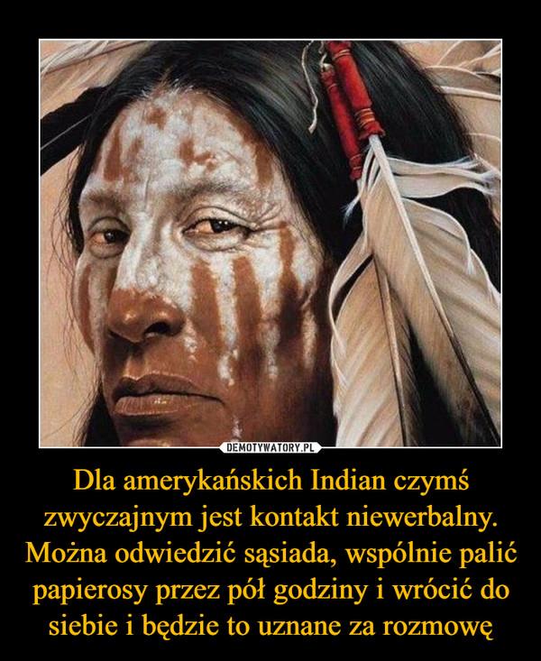 Dla amerykańskich Indian czymś zwyczajnym jest kontakt niewerbalny. Można odwiedzić sąsiada, wspólnie palić papierosy przez pół godziny i wrócić do siebie i będzie to uznane za rozmowę –