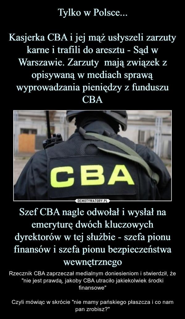 """Szef CBA nagle odwołał i wysłał na emeryturę dwóch kluczowych dyrektorów w tej służbie - szefa pionu finansów i szefa pionu bezpieczeństwa wewnętrznego – Rzecznik CBA zaprzeczał medialnym doniesieniom i stwierdził, że """"nie jest prawdą, jakoby CBA utraciło jakiekolwiek środki finansowe""""Czyli mówiąc w skrócie """"nie mamy pańskiego płaszcza i co nam pan zrobisz?"""""""