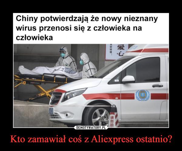 Kto zamawiał coś z Aliexpress ostatnio? –  Chiny potwierdzają że nowy nieznanywirus przenosi się z człowieka naczłowieka