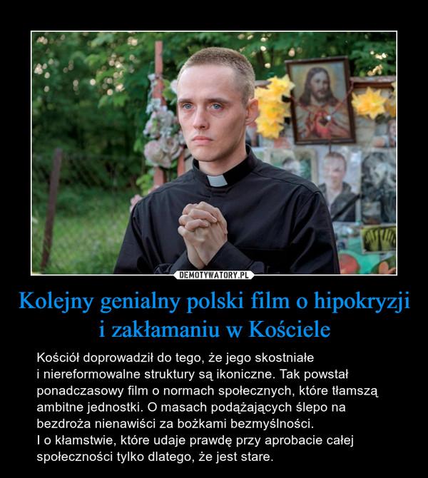 Kolejny genialny polski film o hipokryzji i zakłamaniu w Kościele – Kościół doprowadził do tego, że jego skostniałe i niereformowalne struktury są ikoniczne. Tak powstał ponadczasowy film o normach społecznych, które tłamszą ambitne jednostki. O masach podążających ślepo na bezdroża nienawiści za bożkami bezmyślności. I o kłamstwie, które udaje prawdę przy aprobacie całej społeczności tylko dlatego, że jest stare.