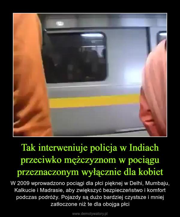Tak interweniuje policja w Indiach przeciwko mężczyznom w pociągu przeznaczonym wyłącznie dla kobiet – W 2009 wprowadzono pociągi dla płci pięknej w Delhi, Mumbaju, Kalkucie i Madrasie, aby zwiększyć bezpieczeństwo i komfort podczas podróży. Pojazdy są dużo bardziej czystsze i mniej zatłoczone niż te dla obojga płci
