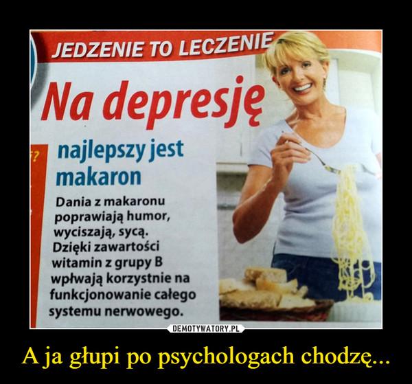 A ja głupi po psychologach chodzę... –