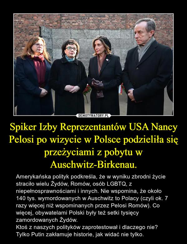 Spiker Izby Reprezentantów USA Nancy Pelosi po wizycie w Polsce podzieliła się przeżyciami z pobytu w Auschwitz-Birkenau. – Amerykańska polityk podkreśla, że w wyniku zbrodni życie straciło wielu Żydów, Romów, osób LGBTQ, z niepełnosprawnościami i innych. Nie wspomina, że około 140 tys. wymordowanych w Auschwitz to Polacy (czyli ok. 7 razy więcej niż wspominanych przez Pelosi Romów). Co więcej, obywatelami Polski były też setki tysięcy zamordowanych Żydów.Ktoś z naszych polityków zaprotestował i dlaczego nie? Tylko Putin zakłamuje historie, jak widać nie tylko.