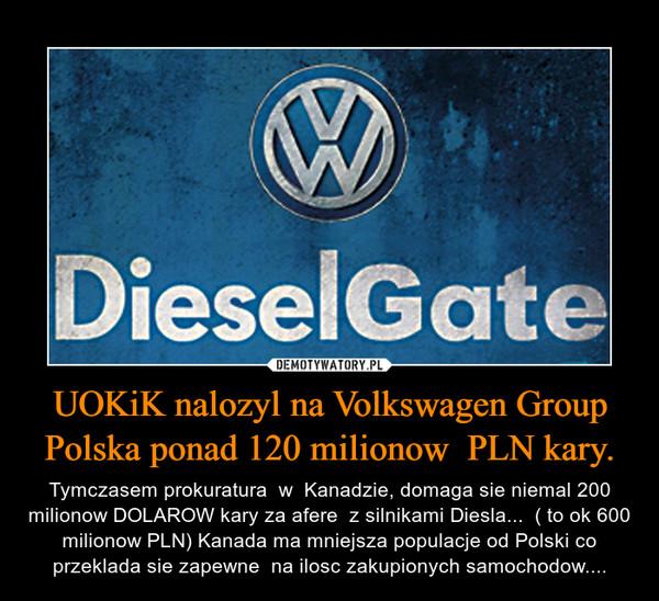 UOKiK nalozyl na Volkswagen Group Polska ponad 120 milionow  PLN kary. – Tymczasem prokuratura  w  Kanadzie, domaga sie niemal 200 milionow DOLAROW kary za afere  z silnikami Diesla...  ( to ok 600 milionow PLN) Kanada ma mniejsza populacje od Polski co przeklada sie zapewne  na ilosc zakupionych samochodow....