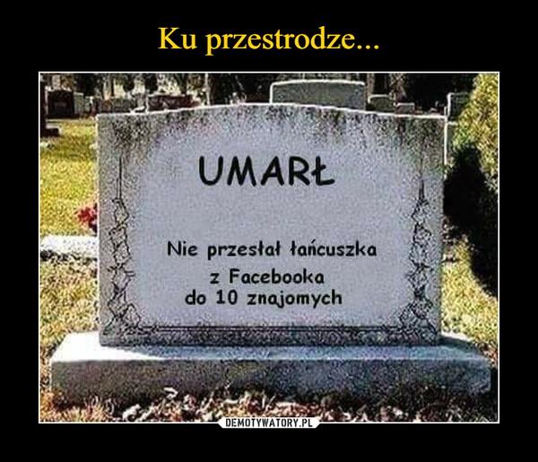 –  Umarł Nie przesłał łańcuszka z facebooka do 10 znajomych