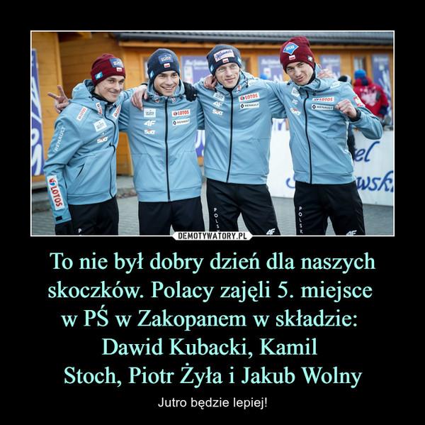 To nie był dobry dzień dla naszych skoczków. Polacy zajęli 5. miejsce w PŚ w Zakopanem w składzie: Dawid Kubacki, Kamil Stoch, Piotr Żyła i Jakub Wolny – Jutro będzie lepiej!