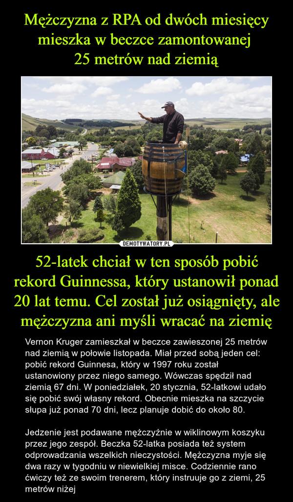 52-latek chciał w ten sposób pobić rekord Guinnessa, który ustanowił ponad 20 lat temu. Cel został już osiągnięty, ale mężczyzna ani myśli wracać na ziemię – Vernon Kruger zamieszkał w beczce zawieszonej 25 metrów nad ziemią w połowie listopada. Miał przed sobą jeden cel: pobić rekord Guinnesa, który w 1997 roku został ustanowiony przez niego samego. Wówczas spędził nad ziemią 67 dni. W poniedziałek, 20 stycznia, 52-latkowi udało się pobić swój własny rekord. Obecnie mieszka na szczycie słupa już ponad 70 dni, lecz planuje dobić do około 80.Jedzenie jest podawane mężczyźnie w wiklinowym koszyku przez jego zespół. Beczka 52-latka posiada też system odprowadzania wszelkich nieczystości. Mężczyzna myje się dwa razy w tygodniu w niewielkiej misce. Codziennie rano ćwiczy też ze swoim trenerem, który instruuje go z ziemi, 25 metrów niżej