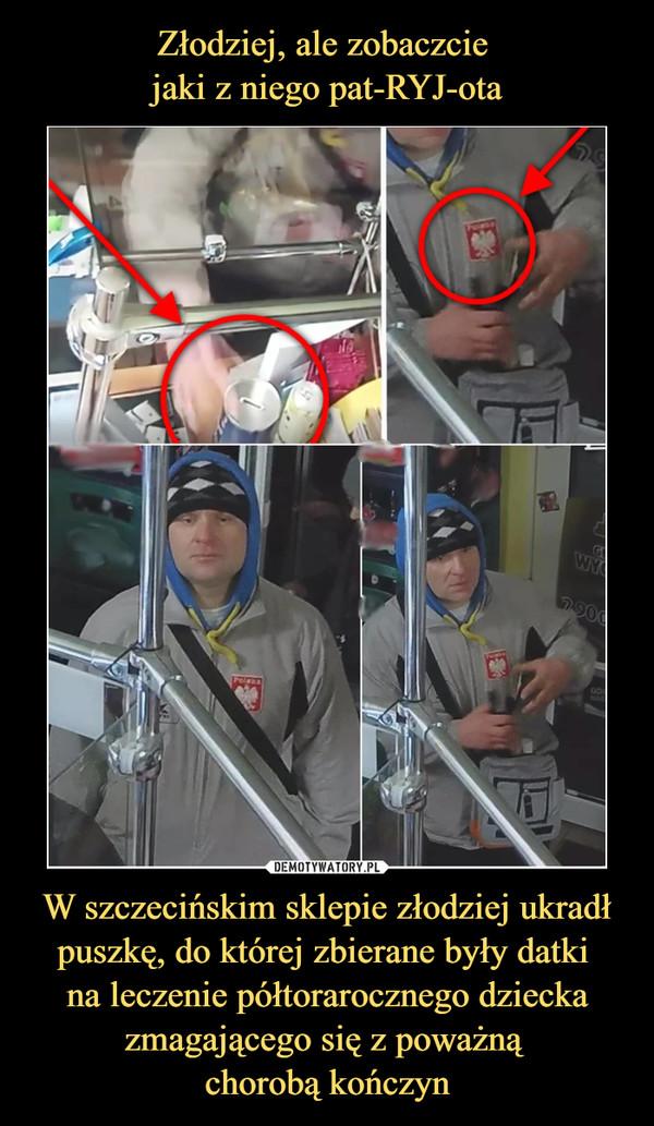 W szczecińskim sklepie złodziej ukradł puszkę, do której zbierane były datki na leczenie półtorarocznego dziecka zmagającego się z poważną chorobą kończyn –