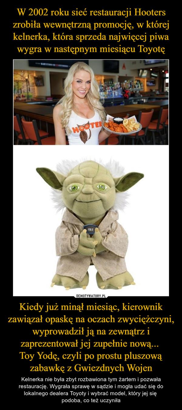 W 2002 roku sieć restauracji Hooters zrobiła wewnętrzną promocję, w której kelnerka, która sprzeda najwięcej piwa wygra w następnym miesiącu Toyotę Kiedy już minął miesiąc, kierownik zawiązał opaskę na oczach zwyciężczyni, wyprowadził ją na zewnątrz i zaprezentował jej zupełnie nową...  Toy Yodę, czyli po prostu pluszową zabawkę z Gwiezdnych Wojen
