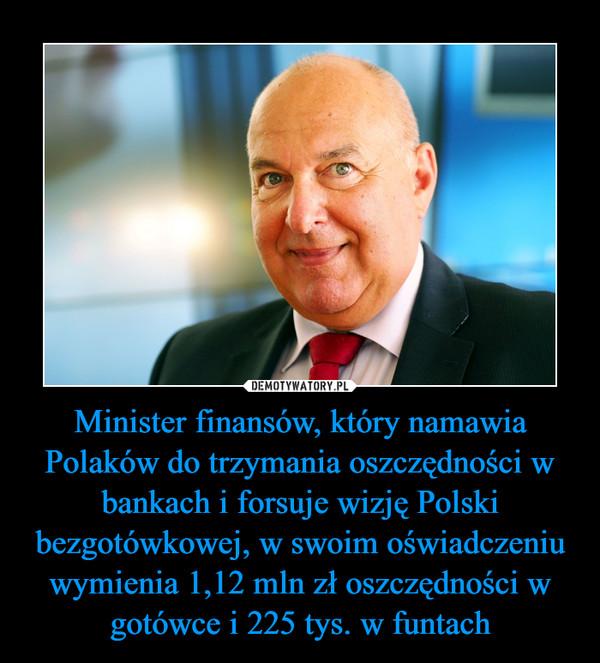 Minister finansów, który namawia Polaków do trzymania oszczędności w bankach i forsuje wizję Polski bezgotówkowej, w swoim oświadczeniu wymienia 1,12 mln zł oszczędności w gotówce i 225 tys. w funtach –