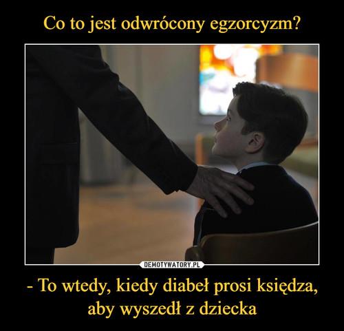 Co to jest odwrócony egzorcyzm? - To wtedy, kiedy diabeł prosi księdza, aby wyszedł z dziecka