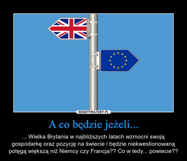 A co będzie jeżeli... – ... Wielka Brytania w najbliższych latach wzmocni swoją gospodarkę oraz pozycję na świecie i będzie niekwestionowaną potęgą większą niż Niemcy czy Francja?? Co w tedy... powiecie??