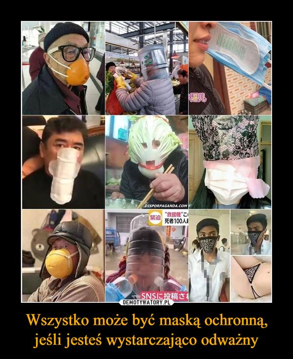 Wszystko może być maską ochronną,jeśli jesteś wystarczająco odważny –