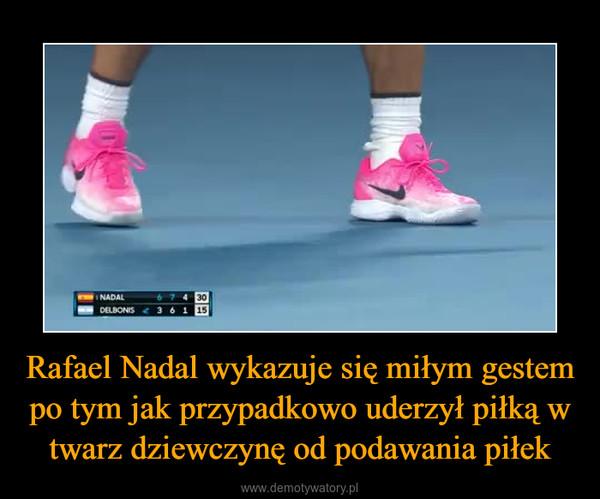 Rafael Nadal wykazuje się miłym gestem po tym jak przypadkowo uderzył piłką w twarz dziewczynę od podawania piłek –