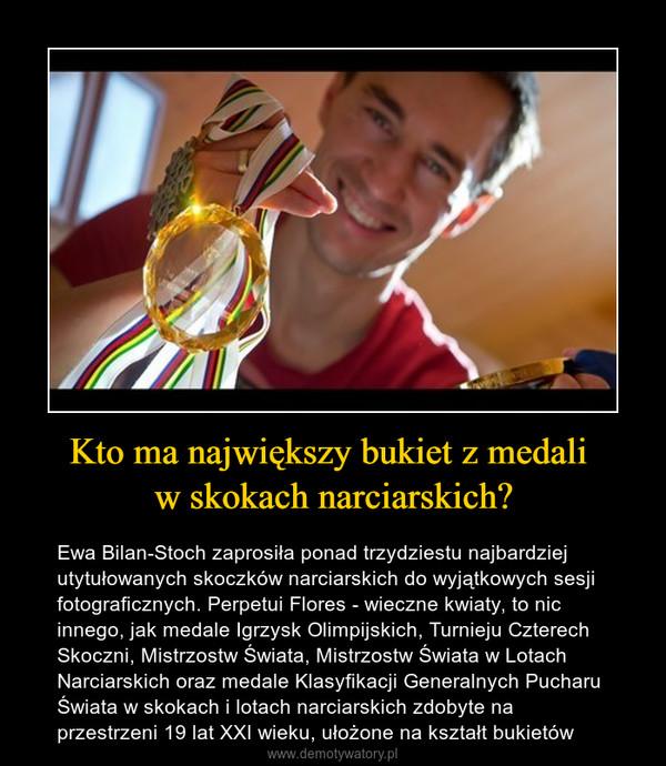Kto ma największy bukiet z medali w skokach narciarskich? – Ewa Bilan-Stoch zaprosiła ponad trzydziestu najbardziej utytułowanych skoczków narciarskich do wyjątkowych sesji fotograficznych. Perpetui Flores - wieczne kwiaty, to nic innego, jak medale Igrzysk Olimpijskich, Turnieju Czterech Skoczni, Mistrzostw Świata, Mistrzostw Świata w Lotach Narciarskich oraz medale Klasyfikacji Generalnych Pucharu Świata w skokach i lotach narciarskich zdobyte na przestrzeni 19 lat XXI wieku, ułożone na kształt bukietów