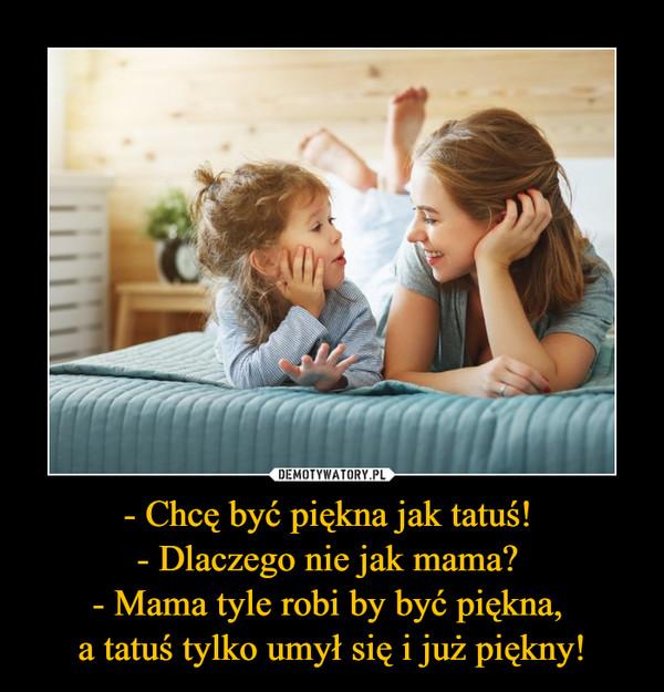 - Chcę być piękna jak tatuś! - Dlaczego nie jak mama? - Mama tyle robi by być piękna, a tatuś tylko umył się i już piękny! –