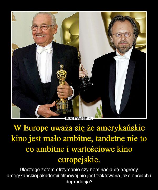 W Europe uważa się że amerykańskie kino jest mało ambitne, tandetne nie to co ambitne i wartościowe kino europejskie. – Dlaczego zatem otrzymanie czy nominacja do nagrody amerykańskiej akademii filmowej nie jest traktowana jako obciach i degradacja?