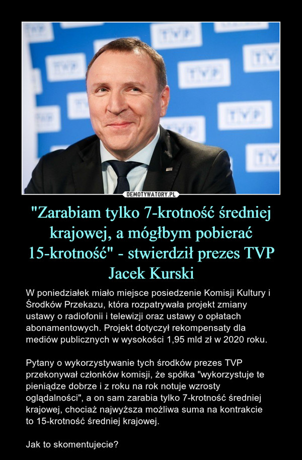 """""""Zarabiam tylko 7-krotność średniej krajowej, a mógłbym pobierać 15-krotność"""" - stwierdził prezes TVP Jacek Kurski – W poniedziałek miało miejsce posiedzenie Komisji Kultury i Środków Przekazu, która rozpatrywała projekt zmiany ustawy o radiofonii i telewizji oraz ustawy o opłatach abonamentowych. Projekt dotyczył rekompensaty dla mediów publicznych w wysokości 1,95 mld zł w 2020 roku.  Pytany o wykorzystywanie tych środków prezes TVP przekonywał członków komisji, że spółka """"wykorzystuje te pieniądze dobrze i z roku na rok notuje wzrosty oglądalności"""", a on sam zarabia tylko 7-krotność średniej krajowej, chociaż najwyższa możliwa suma na kontrakcie to 15-krotność średniej krajowej.Jak to skomentujecie?"""