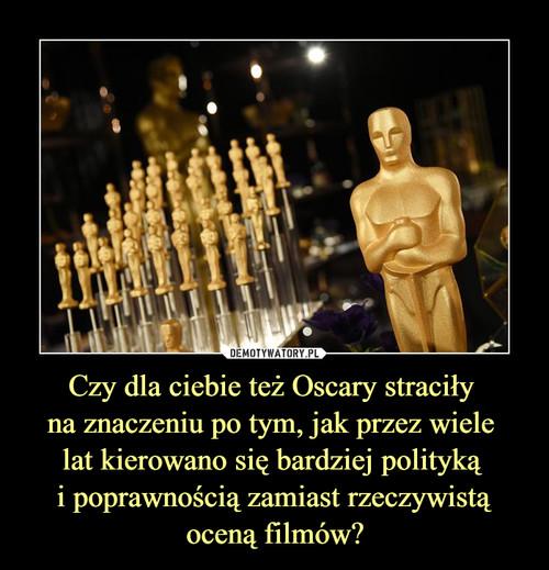 Czy dla ciebie też Oscary straciły  na znaczeniu po tym, jak przez wiele  lat kierowano się bardziej polityką  i poprawnością zamiast rzeczywistą oceną filmów?