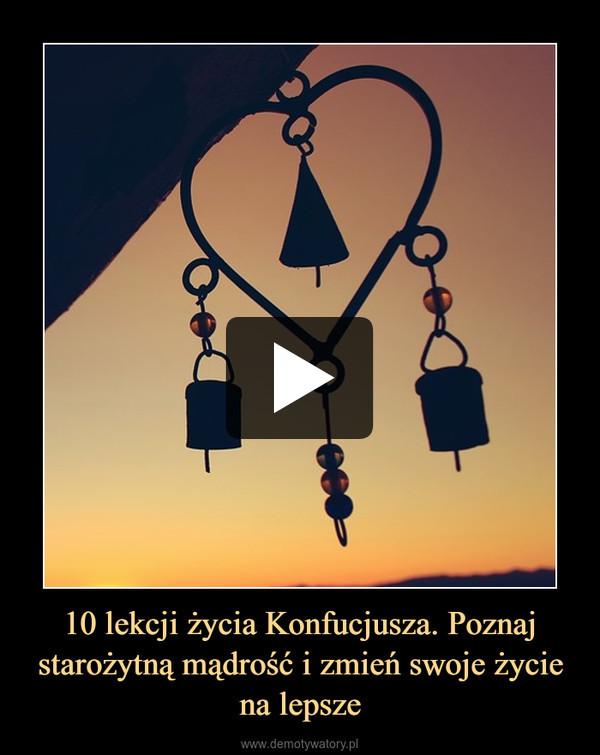 10 lekcji życia Konfucjusza. Poznaj starożytną mądrość i zmień swoje życie na lepsze –