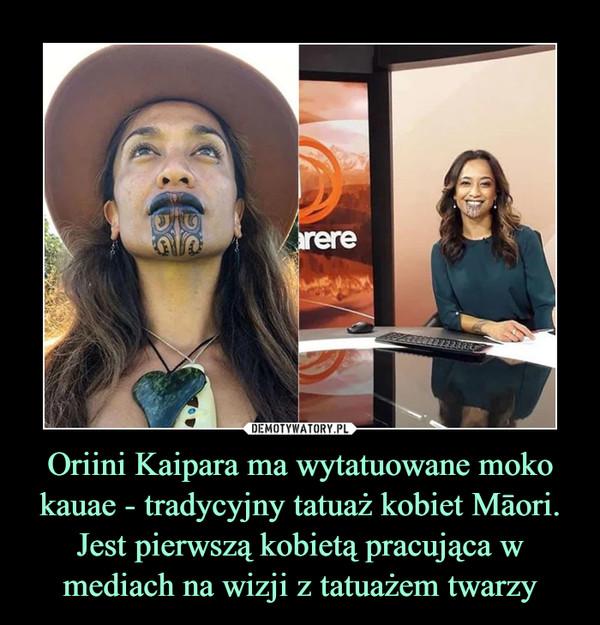 Oriini Kaipara ma wytatuowane moko kauae - tradycyjny tatuaż kobiet Māori. Jest pierwszą kobietą pracująca w mediach na wizji z tatuażem twarzy –