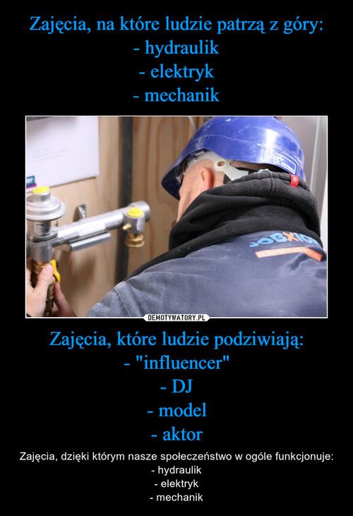 """Zajęcia, na które ludzie patrzą z góry: - hydraulik - elektryk - mechanik Zajęcia, które ludzie podziwiają: - """"influencer"""" - DJ - model - aktor"""