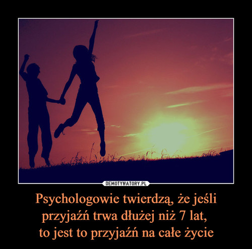 Psychologowie twierdzą, że jeśli przyjaźń trwa dłużej niż 7 lat,  to jest to przyjaźń na całe życie