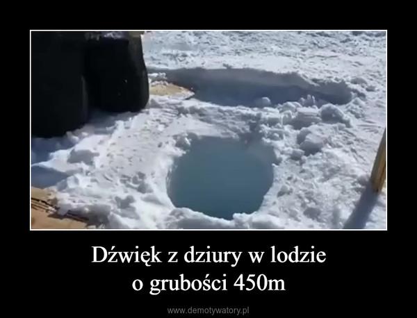 Dźwięk z dziury w lodzieo grubości 450m –