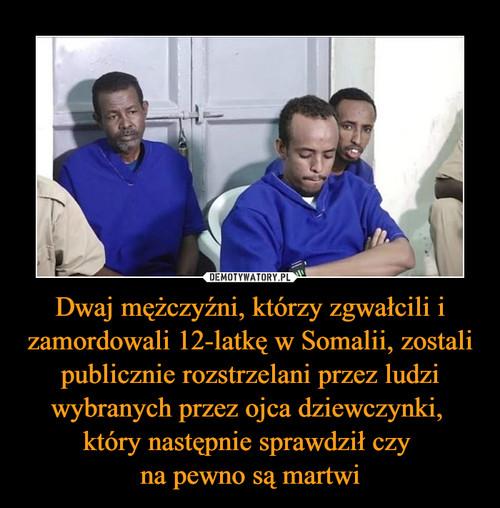 Dwaj mężczyźni, którzy zgwałcili i zamordowali 12-latkę w Somalii, zostali publicznie rozstrzelani przez ludzi wybranych przez ojca dziewczynki,  który następnie sprawdził czy  na pewno są martwi