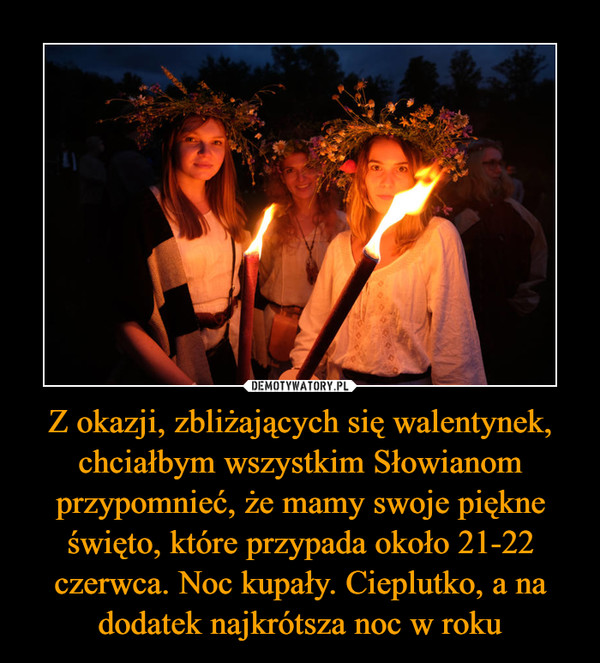 Z okazji, zbliżających się walentynek, chciałbym wszystkim Słowianom przypomnieć, że mamy swoje piękne święto, które przypada około 21-22 czerwca. Noc kupały. Cieplutko, a na dodatek najkrótsza noc w roku –