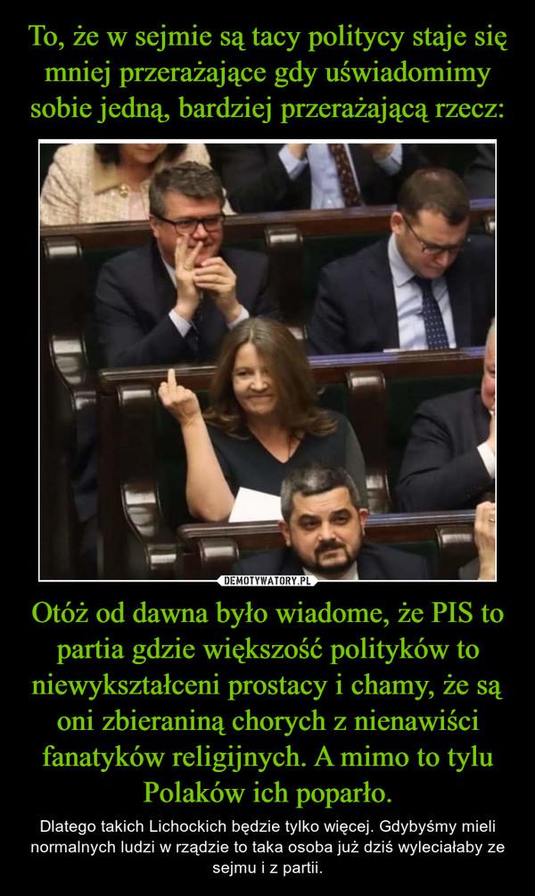 Otóż od dawna było wiadome, że PIS to partia gdzie większość polityków to niewykształceni prostacy i chamy, że są oni zbieraniną chorych z nienawiści fanatyków religijnych. A mimo to tylu Polaków ich poparło. – Dlatego takich Lichockich będzie tylko więcej. Gdybyśmy mieli normalnych ludzi w rządzie to taka osoba już dziś wyleciałaby ze sejmu i z partii.