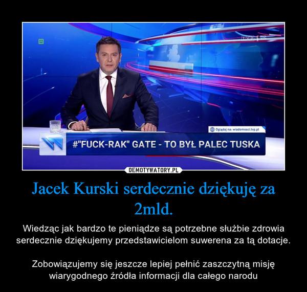 Jacek Kurski serdecznie dziękuję za 2mld. – Wiedząc jak bardzo te pieniądze są potrzebne służbie zdrowia serdecznie dziękujemy przedstawicielom suwerena za tą dotacje.Zobowiązujemy się jeszcze lepiej pełnić zaszczytną misję wiarygodnego źródła informacji dla całego narodu