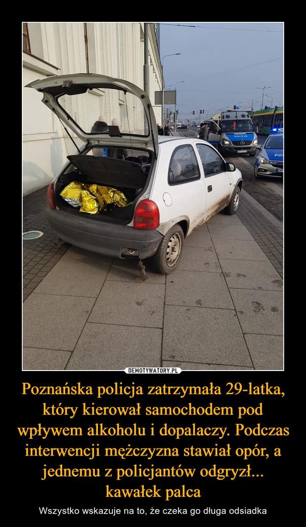 Poznańska policja zatrzymała 29-latka, który kierował samochodem pod wpływem alkoholu i dopalaczy. Podczas interwencji mężczyzna stawiał opór, a jednemu z policjantów odgryzł... kawałek palca