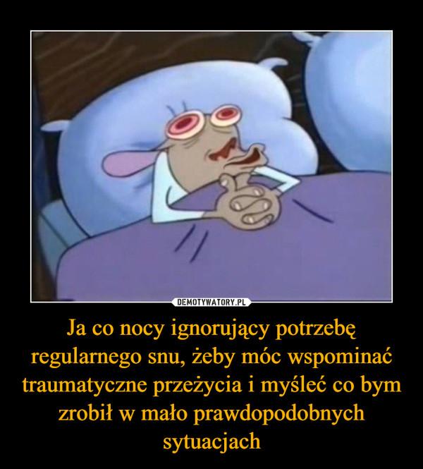 Ja co nocy ignorujący potrzebę regularnego snu, żeby móc wspominać traumatyczne przeżycia i myśleć co bym zrobił w mało prawdopodobnych sytuacjach –