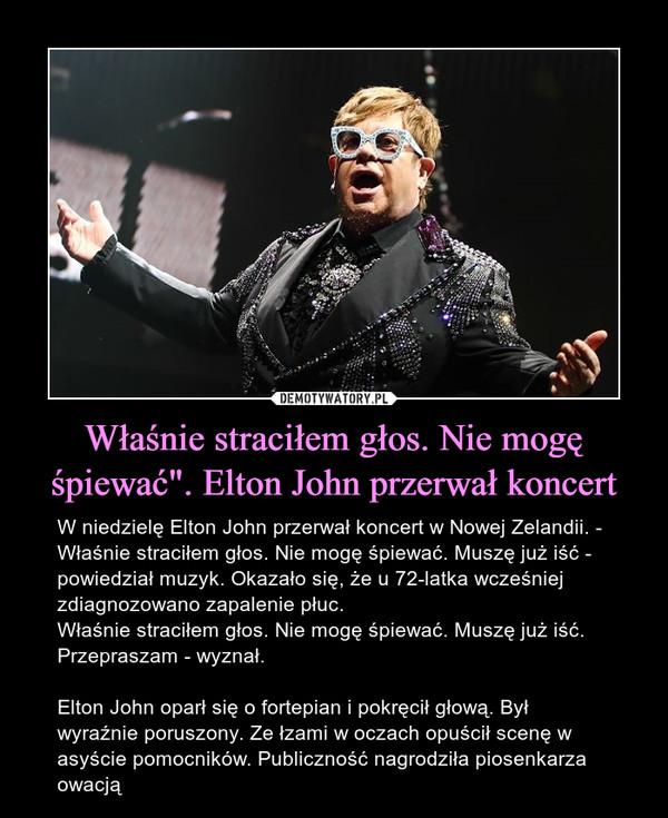 """Właśnie straciłem głos. Nie mogę śpiewać"""". Elton John przerwał koncert – W niedzielę Elton John przerwał koncert w Nowej Zelandii. - Właśnie straciłem głos. Nie mogę śpiewać. Muszę już iść - powiedział muzyk. Okazało się, że u 72-latka wcześniej zdiagnozowano zapalenie płuc.Właśnie straciłem głos. Nie mogę śpiewać. Muszę już iść. Przepraszam - wyznał.Elton John oparł się o fortepian i pokręcił głową. Był wyraźnie poruszony. Ze łzami w oczach opuścił scenę w asyście pomocników. Publiczność nagrodziła piosenkarza owacją"""
