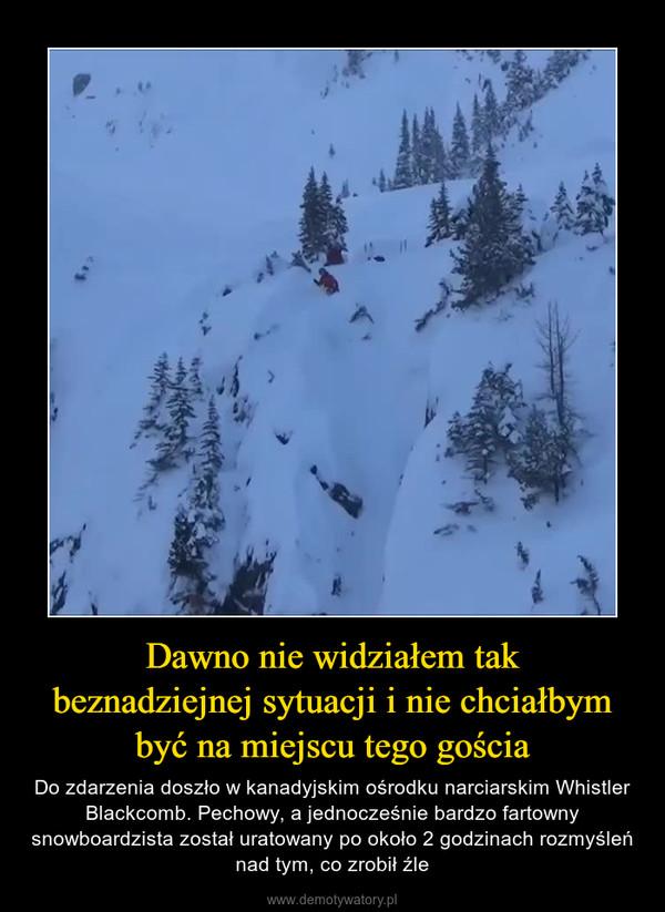 Dawno nie widziałem takbeznadziejnej sytuacji i nie chciałbym być na miejscu tego gościa – Do zdarzenia doszło w kanadyjskim ośrodku narciarskim Whistler Blackcomb. Pechowy, a jednocześnie bardzo fartowny snowboardzista został uratowany po około 2 godzinach rozmyśleń nad tym, co zrobił źle