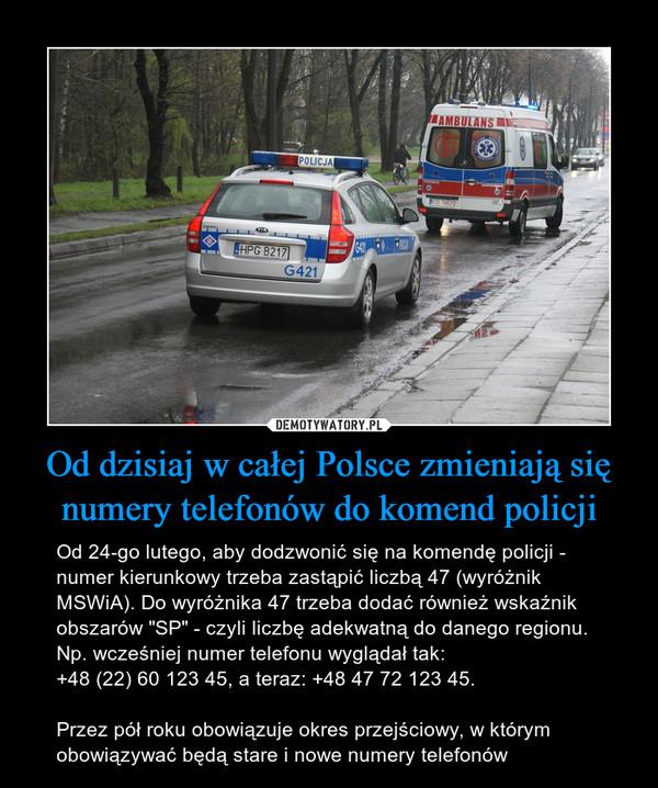 """Od dzisiaj w całej Polsce zmieniają się numery telefonów do komend policji – Od 24-go lutego, aby dodzwonić się na komendę policji - numer kierunkowy trzeba zastąpić liczbą 47 (wyróżnik MSWiA). Do wyróżnika 47 trzeba dodać również wskaźnik obszarów """"SP"""" - czyli liczbę adekwatną do danego regionu.Np. wcześniej numer telefonu wyglądał tak:+48 (22) 60 123 45, a teraz: +48 47 72 123 45.Przez pół roku obowiązuje okres przejściowy, w którym obowiązywać będą stare i nowe numery telefonów"""