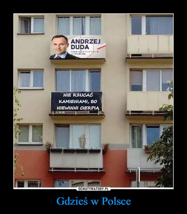 Gdzieś w Polsce –  ANDRZEJ DUDANIE RZUCAĆ KAMIENIAMI, BO NIEWINNI CIERPIĄ
