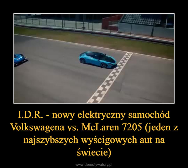 I.D.R. - nowy elektryczny samochód Volkswagena vs. McLaren 7205 (jeden z najszybszych wyścigowych aut na świecie) –