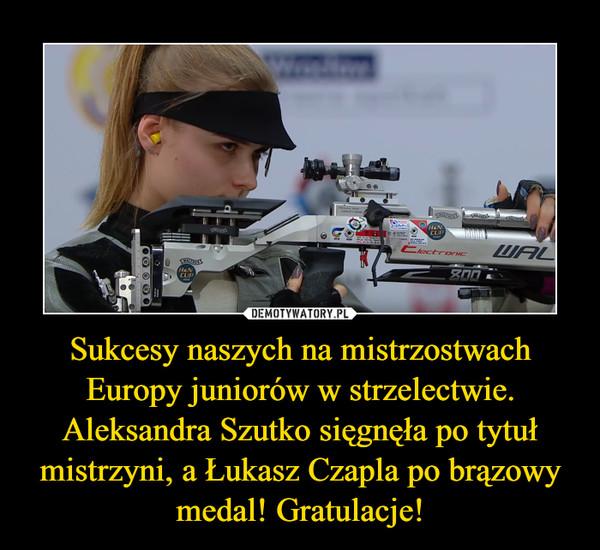 Sukcesy naszych na mistrzostwach Europy juniorów w strzelectwie. Aleksandra Szutko sięgnęła po tytuł mistrzyni, a Łukasz Czapla po brązowy medal! Gratulacje! –
