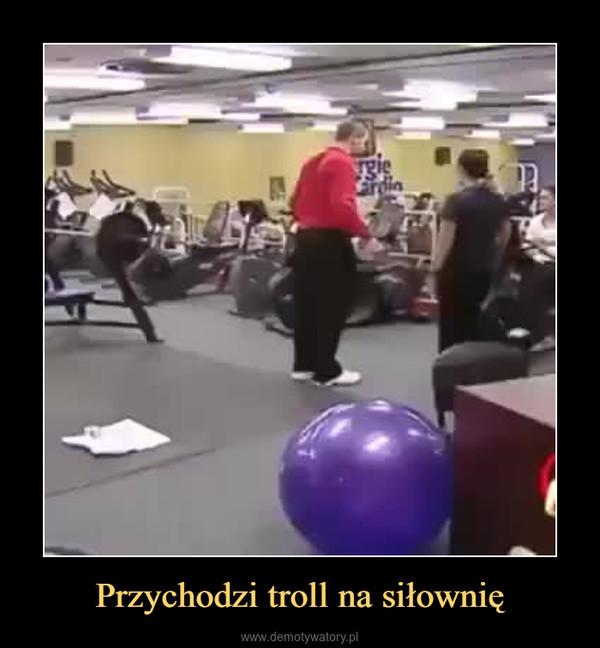 Przychodzi troll na siłownię –