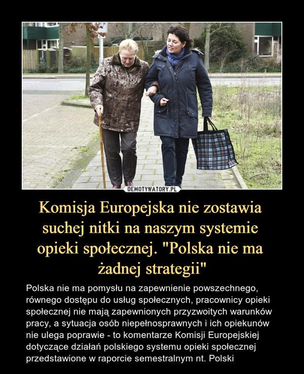 """Komisja Europejska nie zostawia suchej nitki na naszym systemie opieki społecznej. """"Polska nie ma żadnej strategii"""" – Polska nie ma pomysłu na zapewnienie powszechnego, równego dostępu do usług społecznych, pracownicy opieki społecznej nie mają zapewnionych przyzwoitych warunków pracy, a sytuacja osób niepełnosprawnych i ich opiekunów nie ulega poprawie - to komentarze Komisji Europejskiej dotyczące działań polskiego systemu opieki społecznej przedstawione w raporcie semestralnym nt. Polski"""