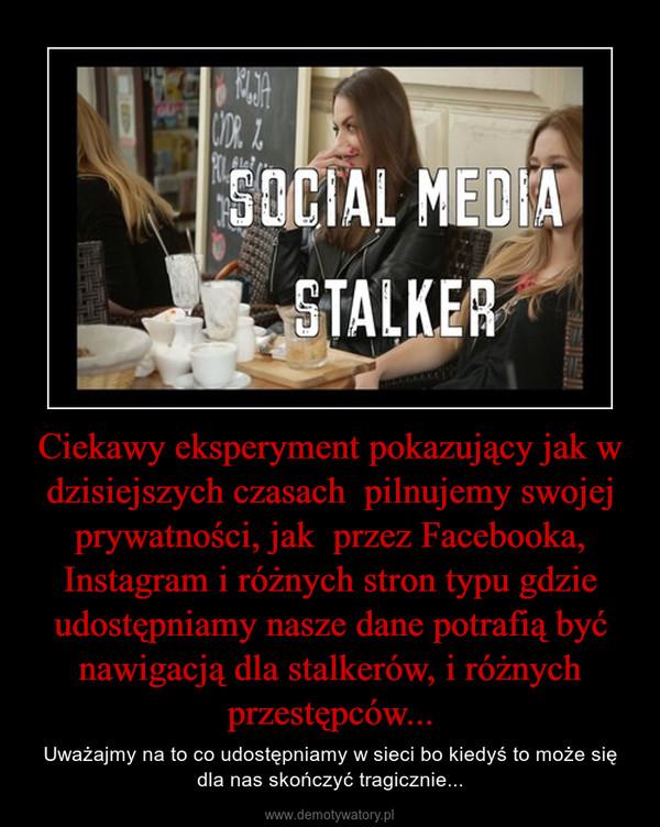 Ciekawy eksperyment pokazujący jak w dzisiejszych czasach  pilnujemy swojej prywatności, jak  przez Facebooka, Instagram i różnych stron typu gdzie udostępniamy nasze dane potrafią być nawigacją dla stalkerów, i różnych przestępców... – Uważajmy na to co udostępniamy w sieci bo kiedyś to może się dla nas skończyć tragicznie...