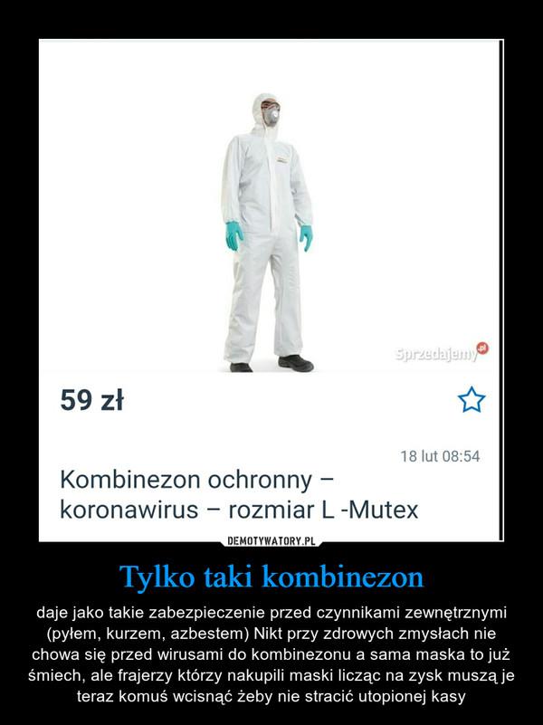 Tylko taki kombinezon – daje jako takie zabezpieczenie przed czynnikami zewnętrznymi (pyłem, kurzem, azbestem) Nikt przy zdrowych zmysłach nie chowa się przed wirusami do kombinezonu a sama maska to już śmiech, ale frajerzy którzy nakupili maski licząc na zysk muszą je teraz komuś wcisnąć żeby nie stracić utopionej kasy