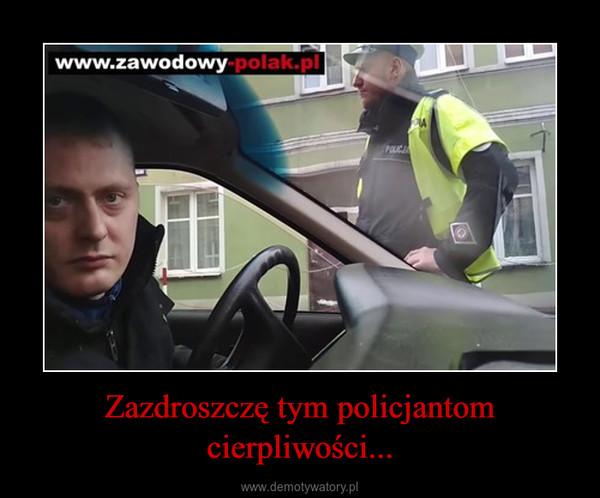 Zazdroszczę tym policjantom cierpliwości... –