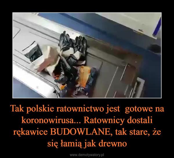 Tak polskie ratownictwo jest  gotowe na koronowirusa... Ratownicy dostali rękawice BUDOWLANE, tak stare, że się łamią jak drewno –