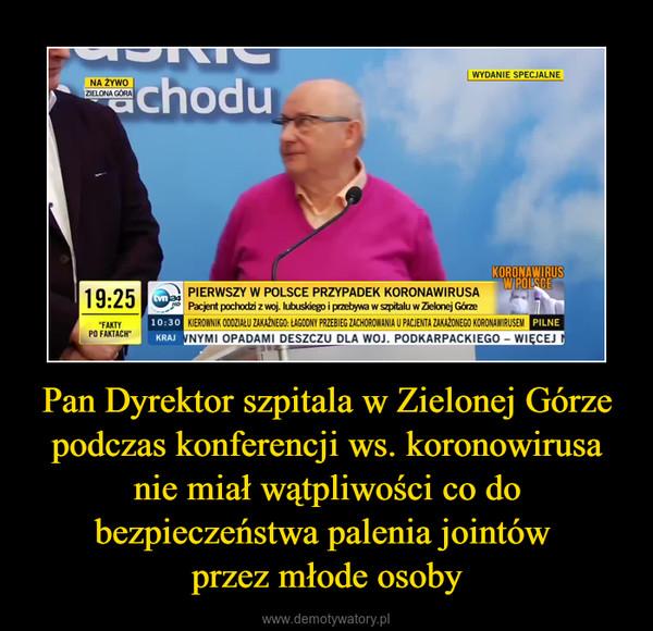Pan Dyrektor szpitala w Zielonej Górze podczas konferencji ws. koronowirusa nie miał wątpliwości co do bezpieczeństwa palenia jointów przez młode osoby –