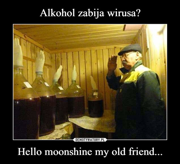 Hello moonshine my old friend... –