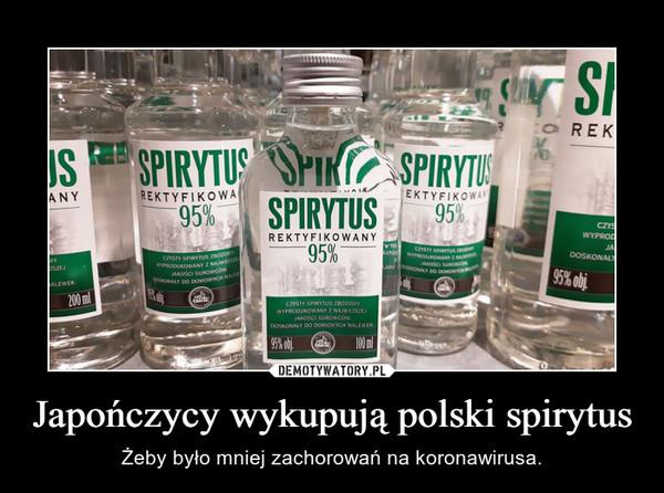 Japończycy wykupują polski spirytus – Żeby było mniej zachorowań na koronawirusa.